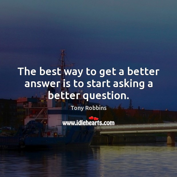 Image, The best way to get a better answer is to start asking a better question.