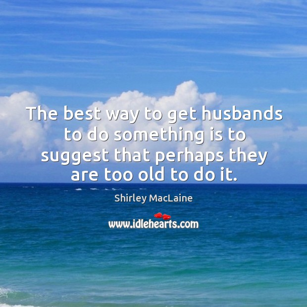 The best way to get husbands to do something is to suggest that perhaps they are too old to do it. Image
