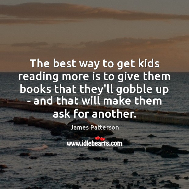 The best way to get kids reading more is to give them James Patterson Picture Quote