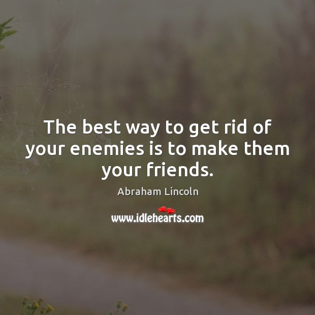 Image, The best way to get rid of your enemies is to make them your friends.