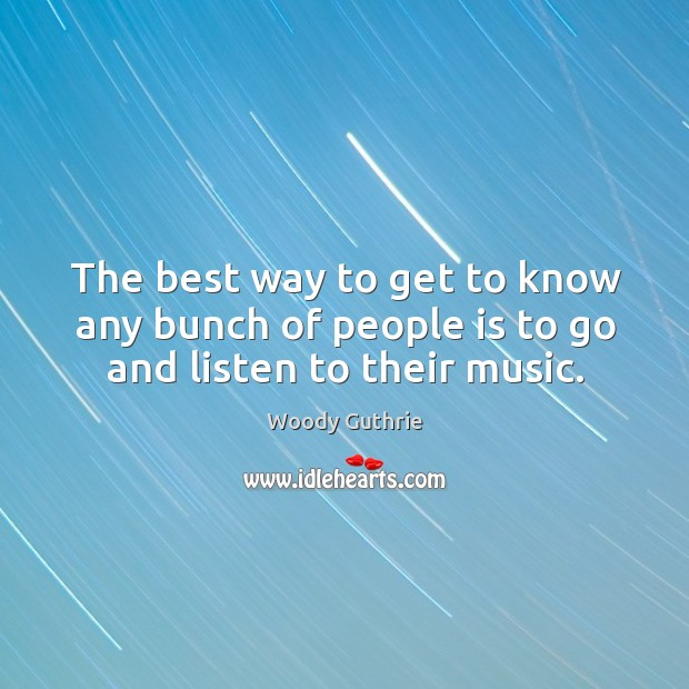 The best way to get to know any bunch of people is to go and listen to their music. Woody Guthrie Picture Quote