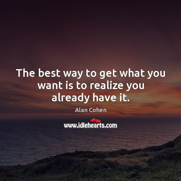 Image, The best way to get what you want is to realize you already have it.