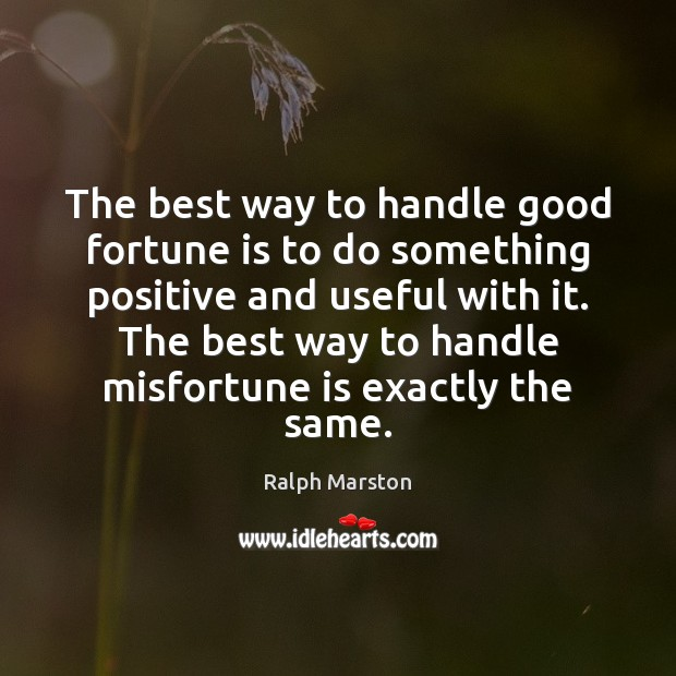 The best way to handle good fortune is to do something positive Ralph Marston Picture Quote