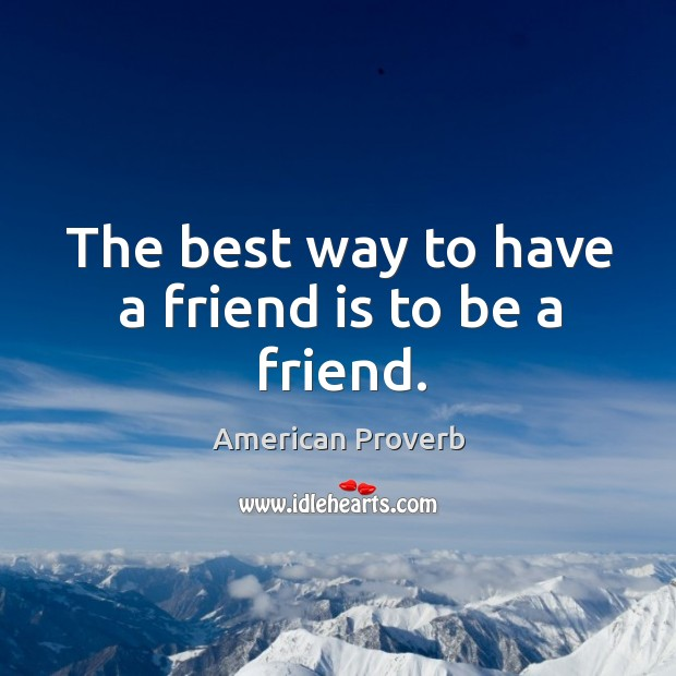 Image about The best way to have a friend is to be a friend.