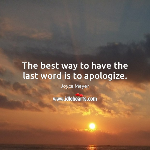 Image, The best way to have the last word is to apologize.