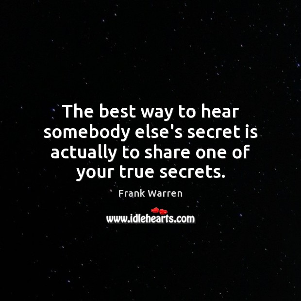 The best way to hear somebody else's secret is actually to share one of your true secrets. Image