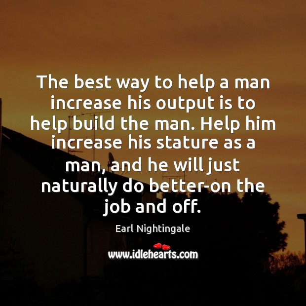 The best way to help a man increase his output is to Earl Nightingale Picture Quote