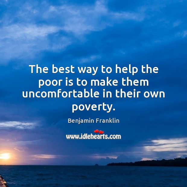 The best way to help the poor is to make them uncomfortable in their own poverty. Image