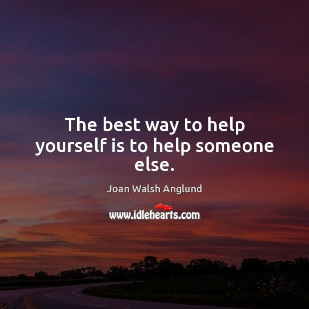 The best way to help yourself is to help someone else. Joan Walsh Anglund Picture Quote