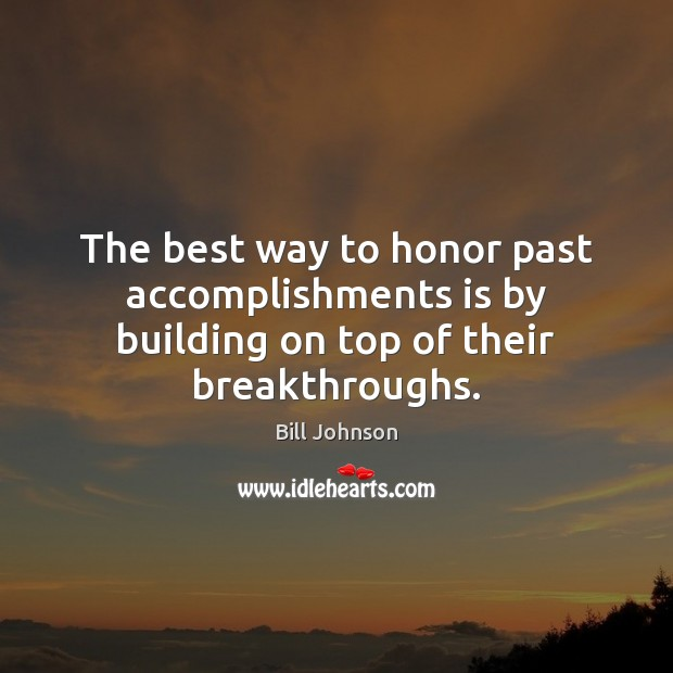 The best way to honor past accomplishments is by building on top of their breakthroughs. Bill Johnson Picture Quote