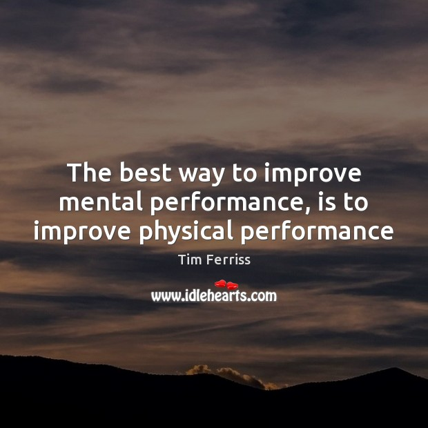 The best way to improve mental performance, is to improve physical performance Tim Ferriss Picture Quote