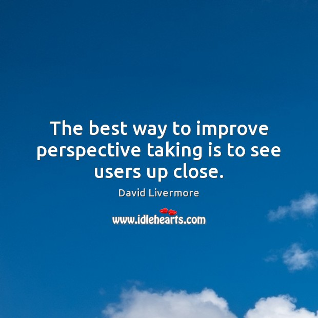 Image, The best way to improve perspective taking is to see users up close.