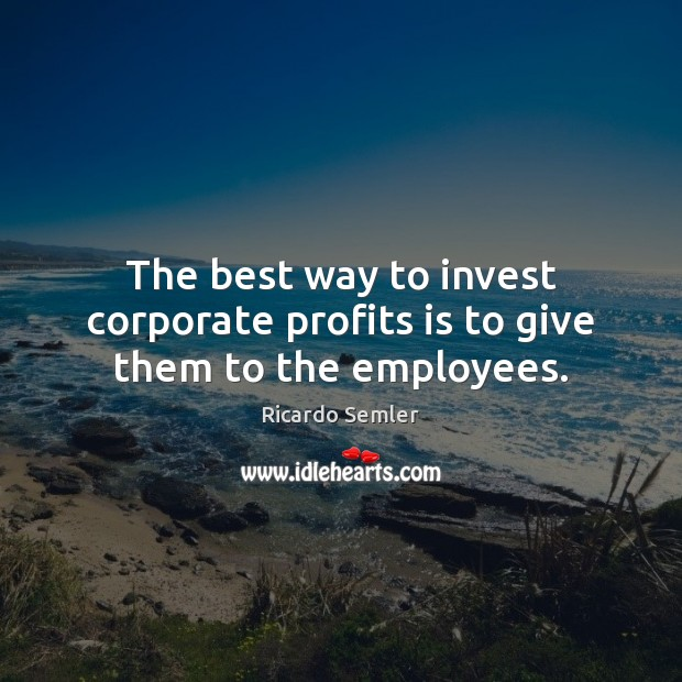 The best way to invest corporate profits is to give them to the employees. Image