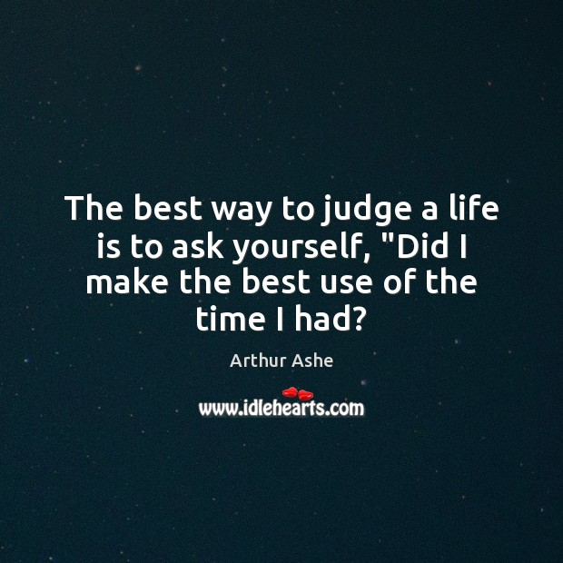 "The best way to judge a life is to ask yourself, ""Did Arthur Ashe Picture Quote"