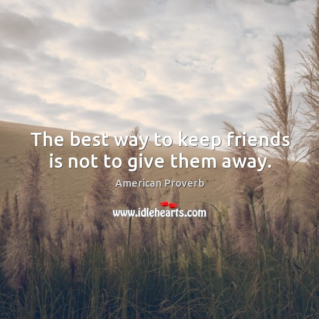 Image, The best way to keep friends is not to give them away.