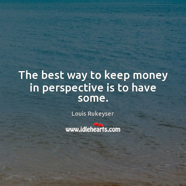 The best way to keep money in perspective is to have some. Image