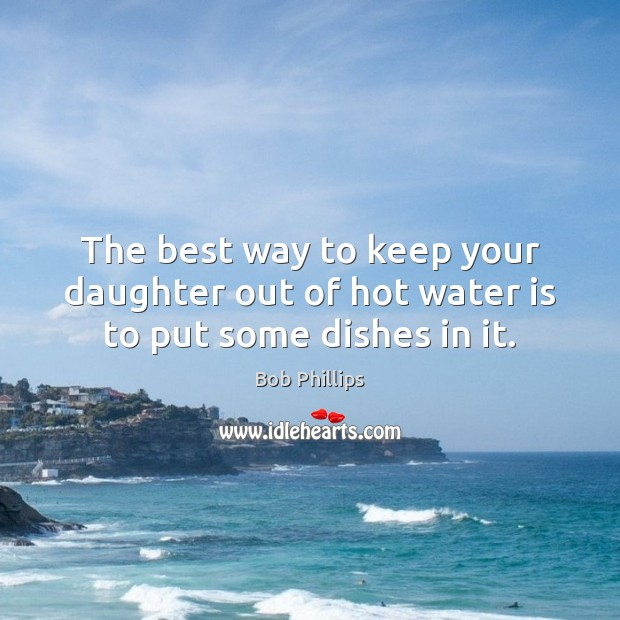 Image, The best way to keep your daughter out of hot water is to put some dishes in it.