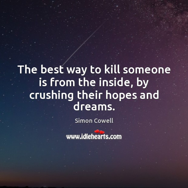 The best way to kill someone is from the inside, by crushing their hopes and dreams. Simon Cowell Picture Quote