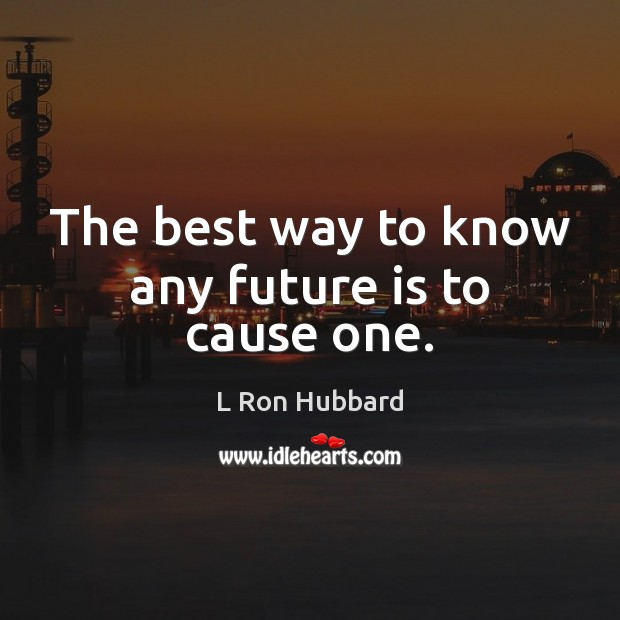 The best way to know any future is to cause one. L Ron Hubbard Picture Quote
