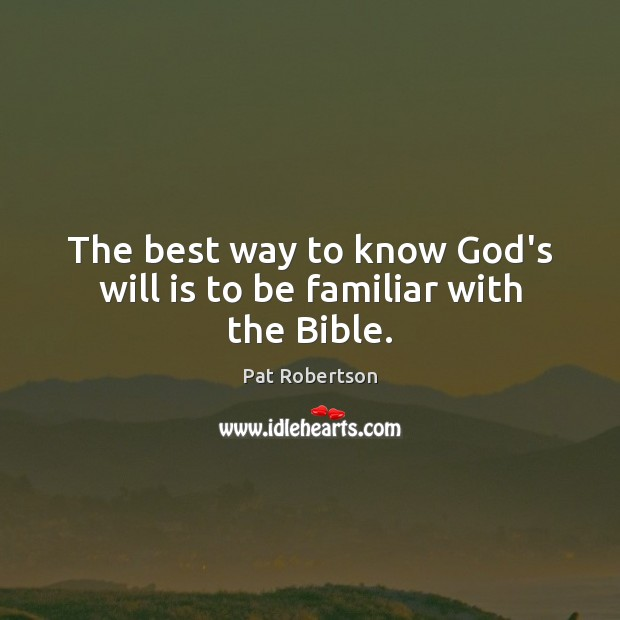 The best way to know God's will is to be familiar with the Bible. Pat Robertson Picture Quote