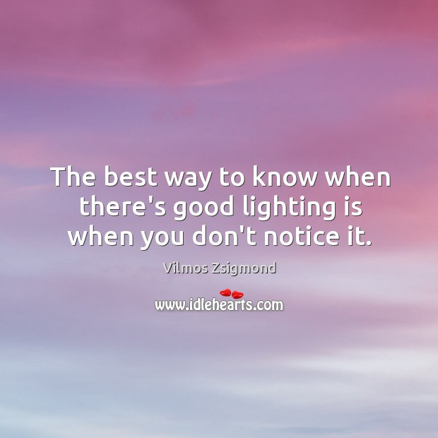 The best way to know when there's good lighting is when you don't notice it. Vilmos Zsigmond Picture Quote
