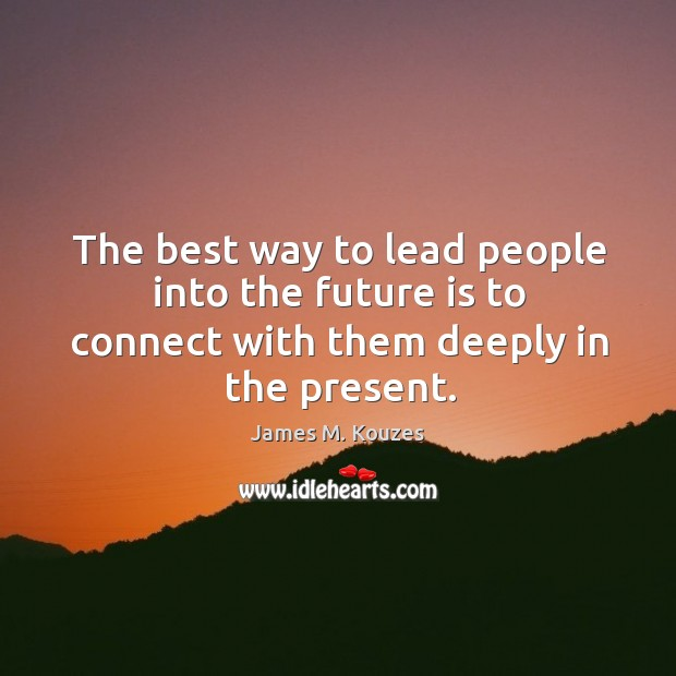 The best way to lead people into the future is to connect with them deeply in the present. Image