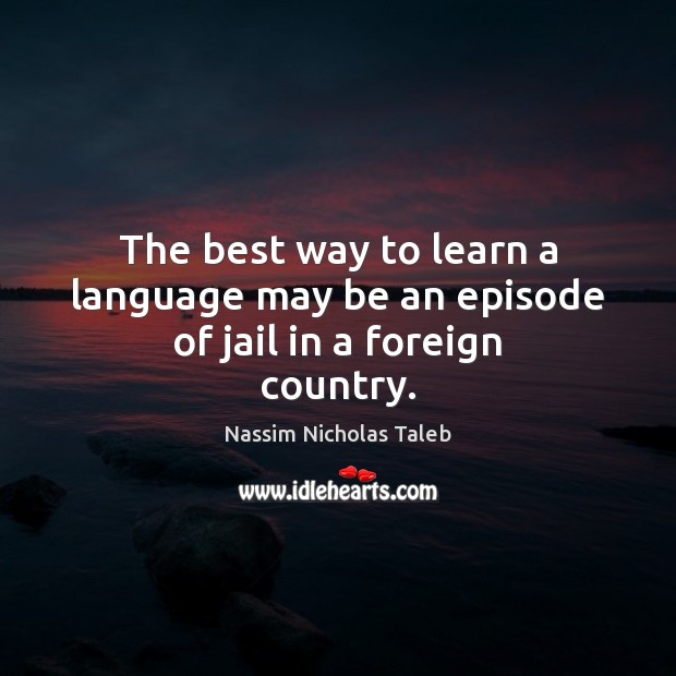The best way to learn a language may be an episode of jail in a foreign country. Nassim Nicholas Taleb Picture Quote