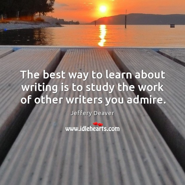The best way to learn about writing is to study the work of other writers you admire. Jeffery Deaver Picture Quote