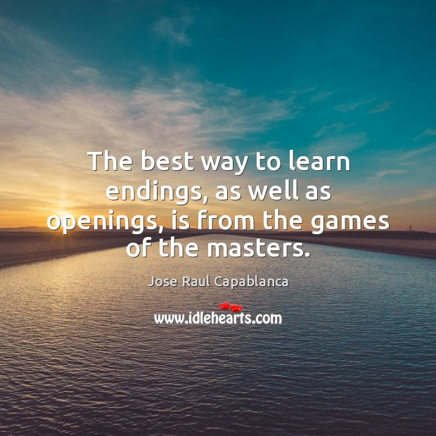 The best way to learn endings, as well as openings, is from the games of the masters. Jose Raul Capablanca Picture Quote