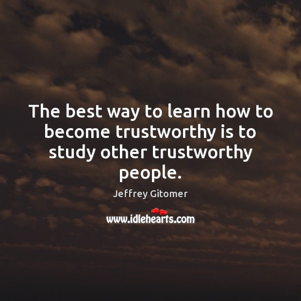 The best way to learn how to become trustworthy is to study other trustworthy people. Jeffrey Gitomer Picture Quote