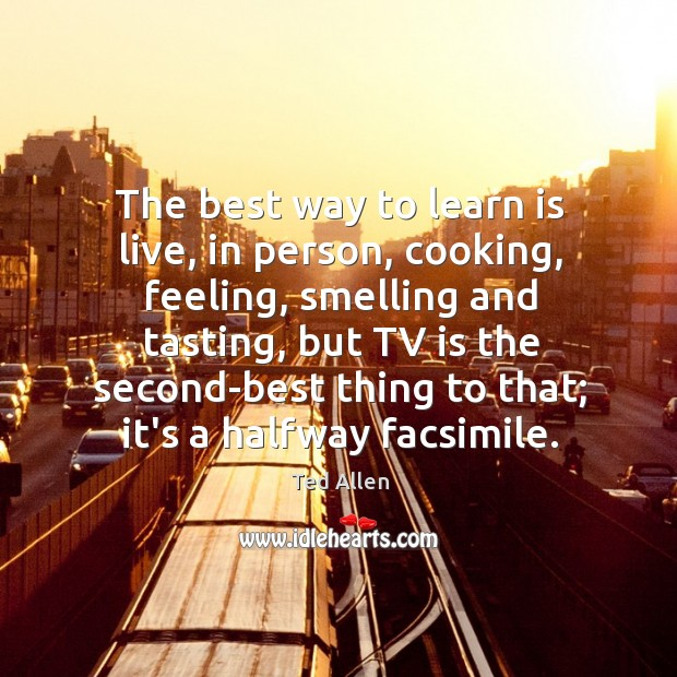 The best way to learn is live, in person, cooking, feeling, smelling Ted Allen Picture Quote