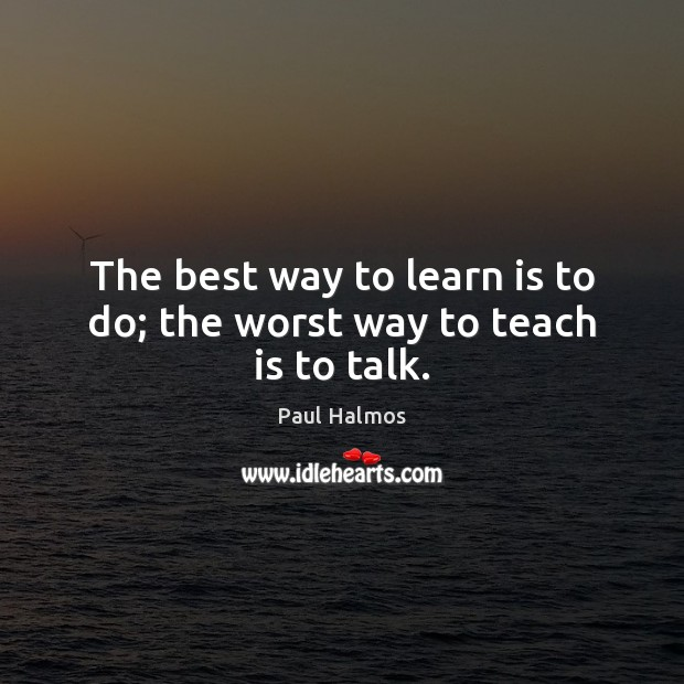 The best way to learn is to do; the worst way to teach is to talk. Paul Halmos Picture Quote