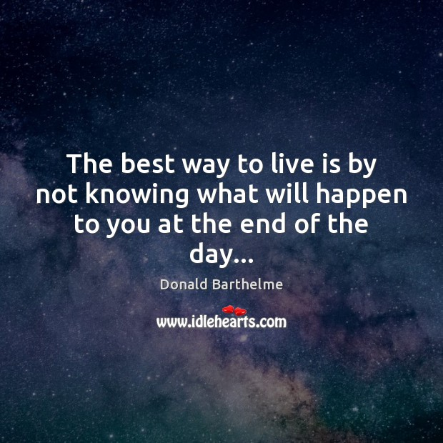 The best way to live is by not knowing what will happen to you at the end of the day… Donald Barthelme Picture Quote