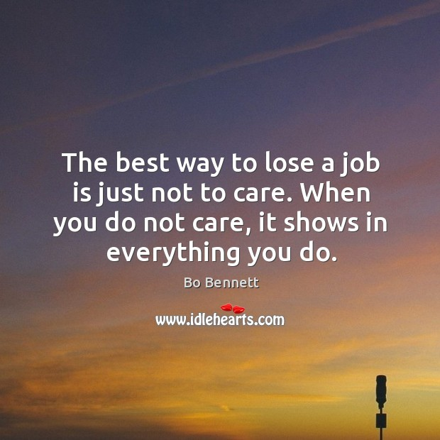 The best way to lose a job is just not to care. When you do not care, it shows in everything you do. Bo Bennett Picture Quote