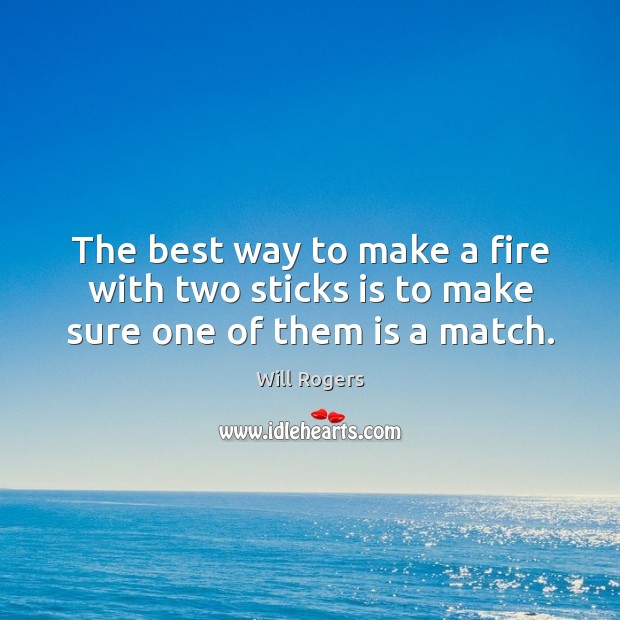 The best way to make a fire with two sticks is to make sure one of them is a match. Will Rogers Picture Quote