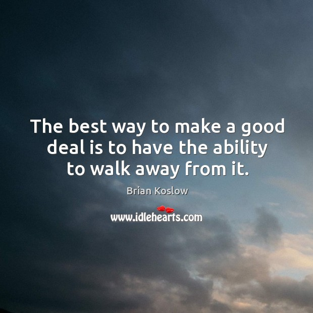 Image, The best way to make a good deal is to have the ability to walk away from it.