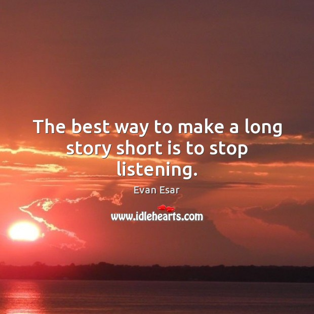 The best way to make a long story short is to stop listening. Evan Esar Picture Quote