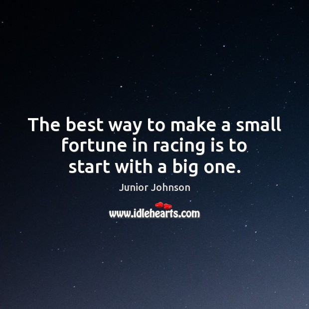The best way to make a small fortune in racing is to start with a big one. Racing Quotes Image
