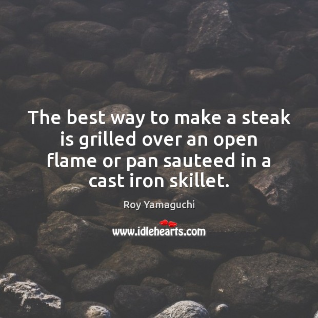 Image, The best way to make a steak is grilled over an open