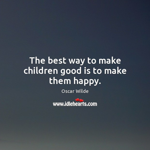 The best way to make children good is to make them happy. Oscar Wilde Picture Quote