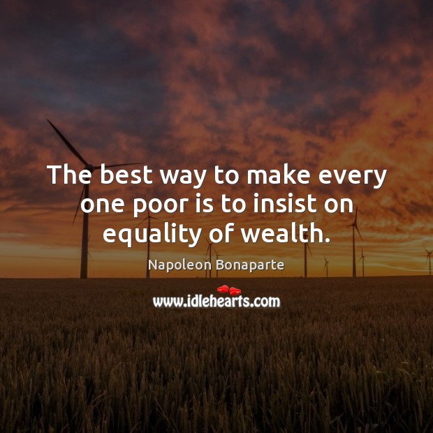 The best way to make every one poor is to insist on equality of wealth. Napoleon Bonaparte Picture Quote