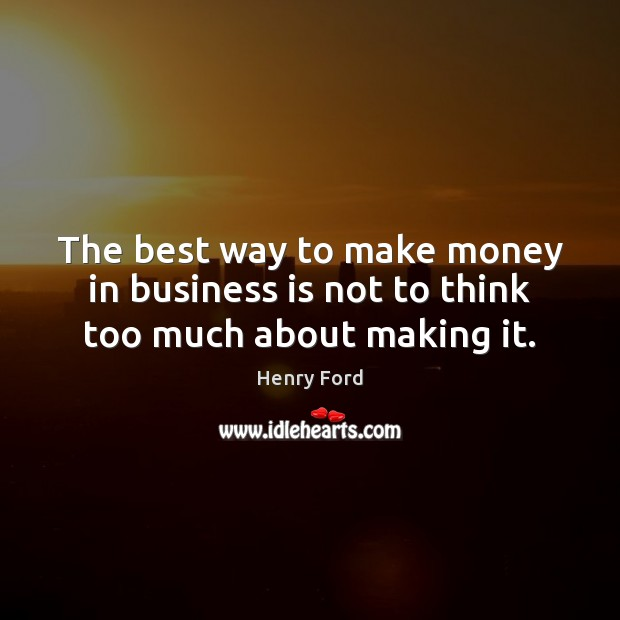 Image, The best way to make money in business is not to think too much about making it.
