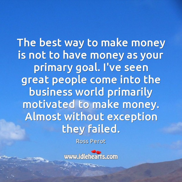 The best way to make money is not to have money as Ross Perot Picture Quote