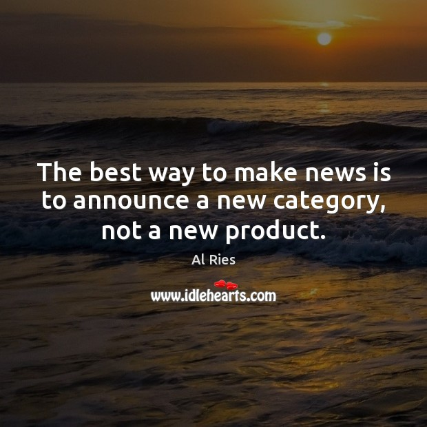 The best way to make news is to announce a new category, not a new product. Image