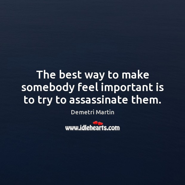 The best way to make somebody feel important is to try to assassinate them. Demetri Martin Picture Quote