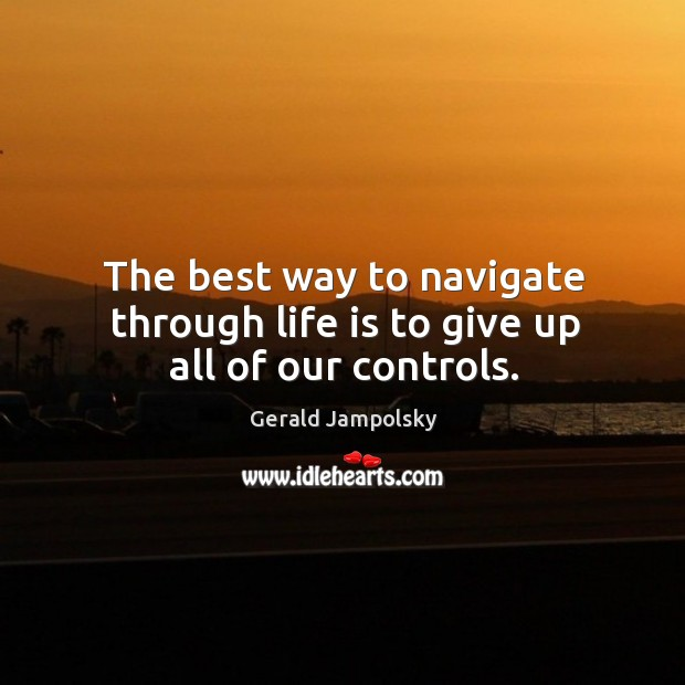 The best way to navigate through life is to give up all of our controls. Image
