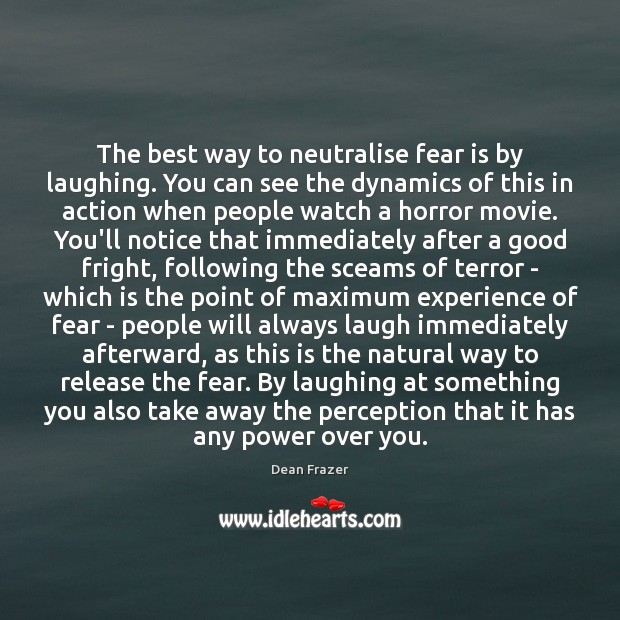 The best way to neutralise fear is by laughing. You can see Dean Frazer Picture Quote