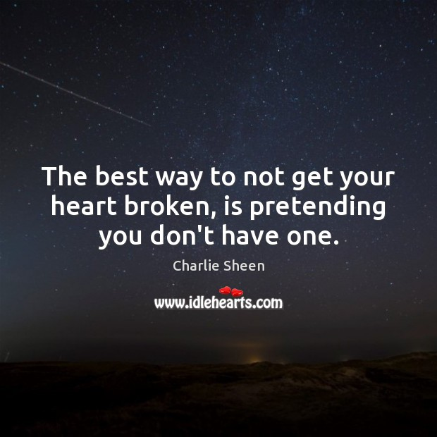 The best way to not get your heart broken, is pretending you don't have one. Charlie Sheen Picture Quote
