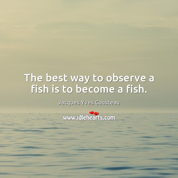 Jacques Yves Cousteau Picture Quote image saying: The best way to observe a fish is to become a fish.