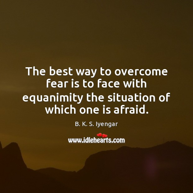 The best way to overcome fear is to face with equanimity the B. K. S. Iyengar Picture Quote